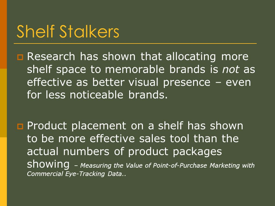 Shelf Stalkers  Research has shown that allocating more shelf space to memorable brands is not as effective as better visual presence – even for less noticeable brands.