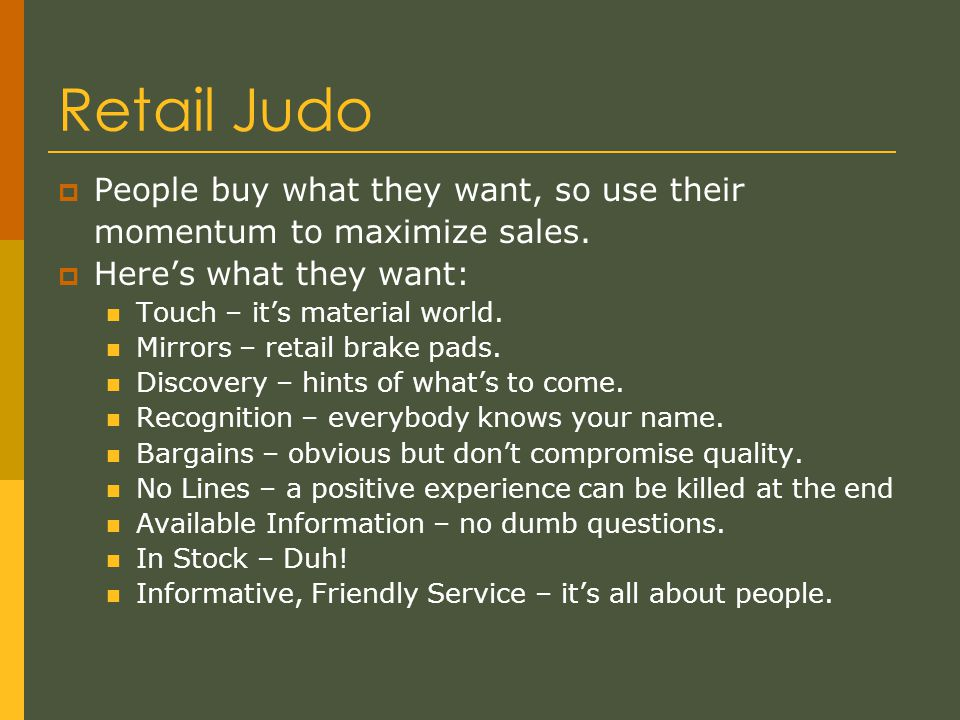 Retail Judo  People buy what they want, so use their momentum to maximize sales.