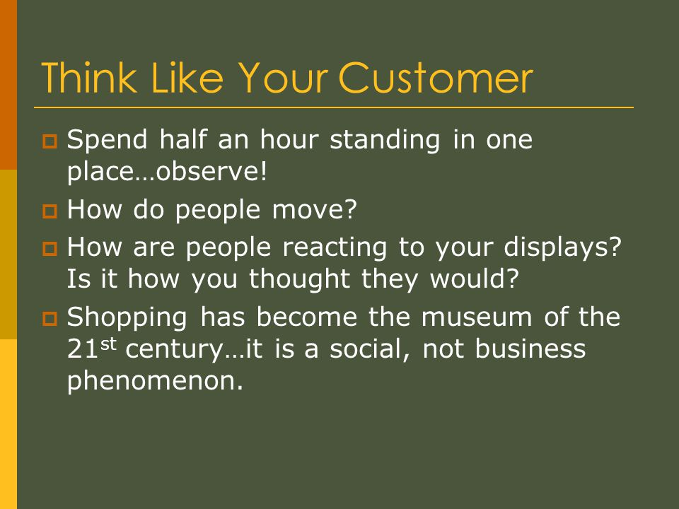 Think Like Your Customer  Spend half an hour standing in one place…observe.