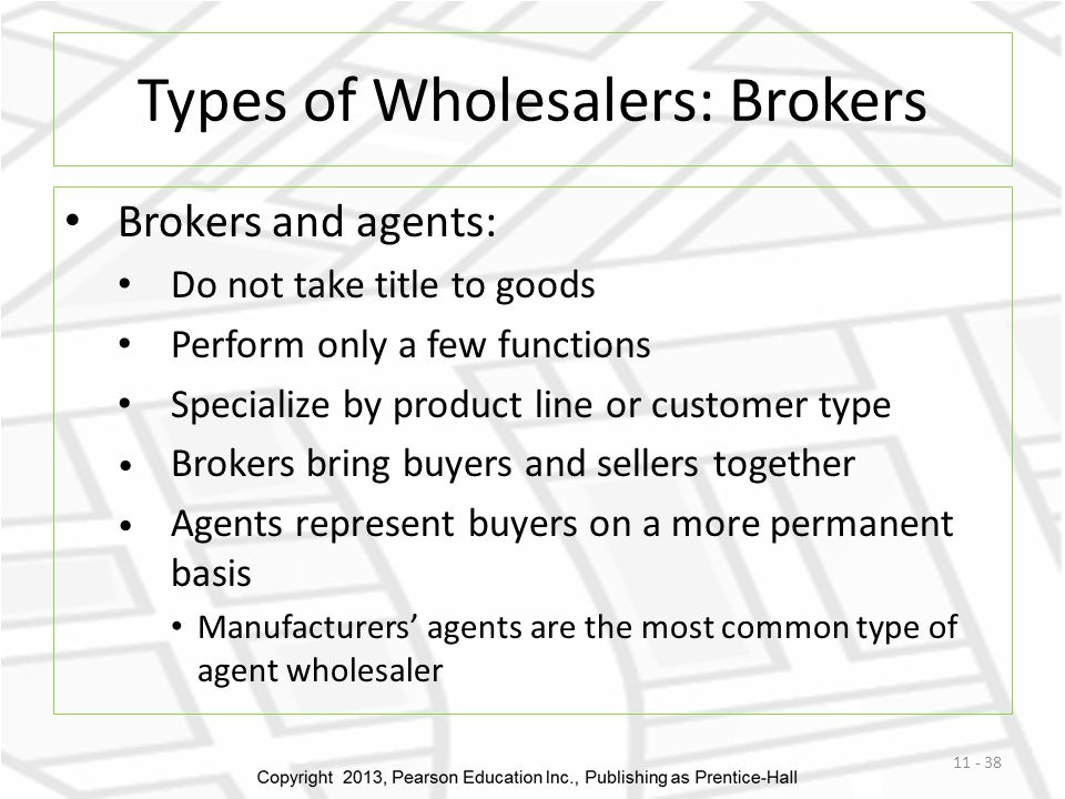 Types of Wholesalers: Brokers Brokers and agents: Do not take title to goods Perform only a few functions Specialize by product line or customer type