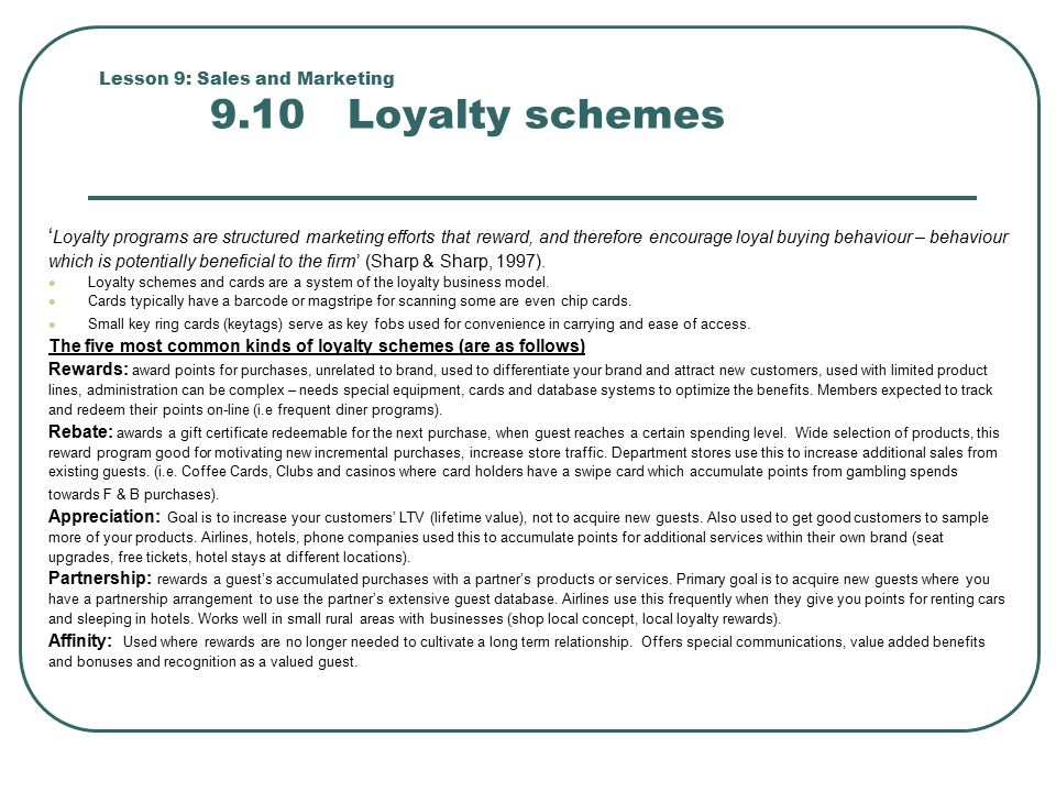 Lesson 9: Sales and Marketing 9.10 Loyalty schemes ' Loyalty programs are structured marketing efforts that reward, and therefore encourage loyal buying behaviour – behaviour which is potentially beneficial to the firm' (Sharp & Sharp, 1997).