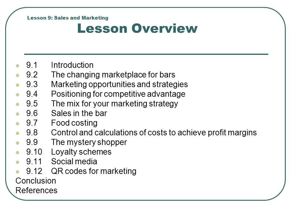 Lesson 9: Sales and Marketing Lesson Overview 9.1 Introduction 9.2 The changing marketplace for bars 9.3 Marketing opportunities and strategies 9.4 Positioning for competitive advantage 9.5 The mix for your marketing strategy 9.6 Sales in the bar 9.7 Food costing 9.8 Control and calculations of costs to achieve profit margins 9.9 The mystery shopper 9.10 Loyalty schemes 9.11 Social media 9.12 QR codes for marketing Conclusion References