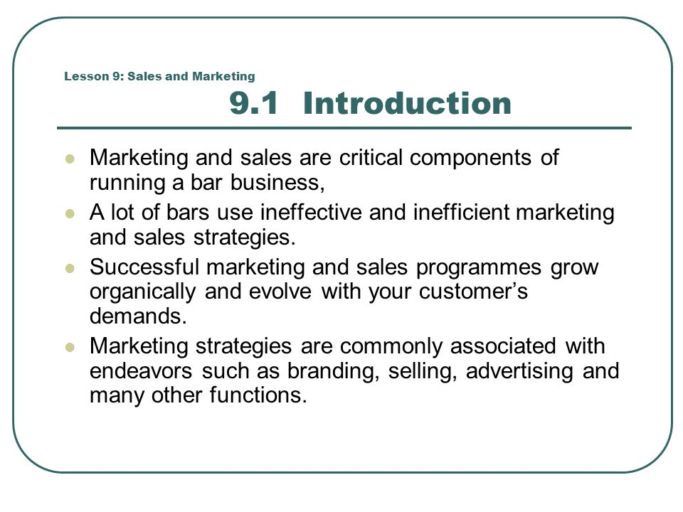Lesson 9: Sales and Marketing 9.1 Introduction Marketing and sales are critical components of running a bar business, A lot of bars use ineffective and inefficient marketing and sales strategies.