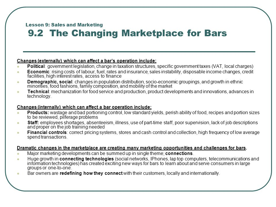 Lesson 9: Sales and Marketing 9.2 The Changing Marketplace for Bars Changes (externally) which can affect a bar's operation include; Political: government legislation, change in taxation structures, specific government taxes (VAT, local charges) Economic: rising costs of labour, fuel, rates and insurance, sales instability, disposable income changes, credit facilities, high interest rates, access to finance Demographic, social: changes in population distribution, socio-economic groupings, and growth in ethnic minorities, food fashions, family composition, and mobility of the market Technical: mechanization for food service and production, product developments and innovations, advances in technology.