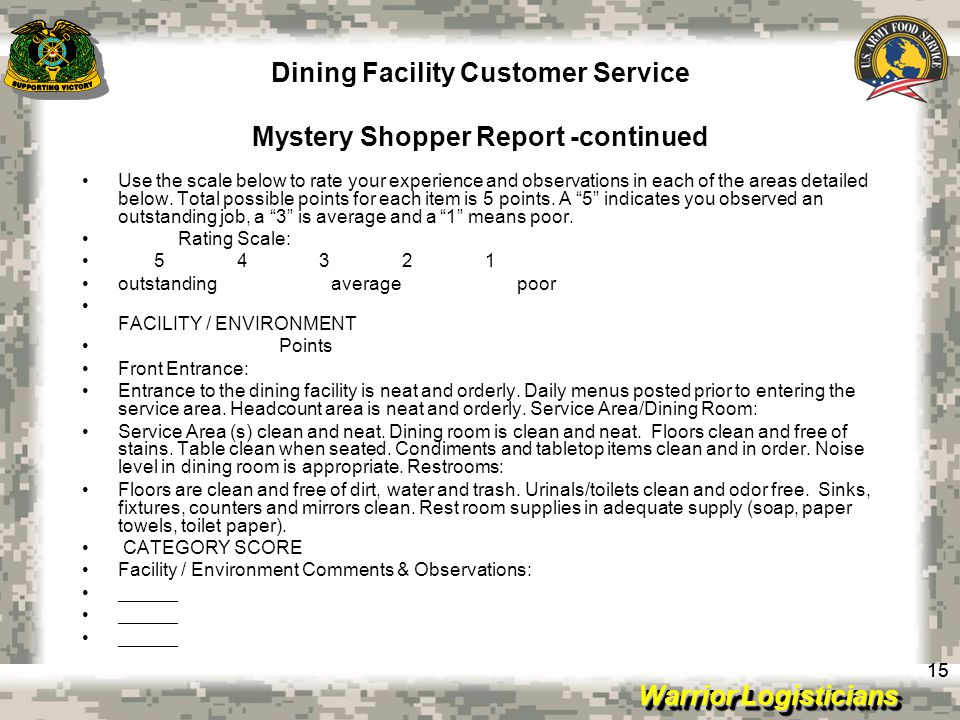 Warrior Logisticians Dining Facility Customer Service Mystery Shopper Report -continued 15 Use the scale below to rate your experience and observations in each of the areas detailed below.