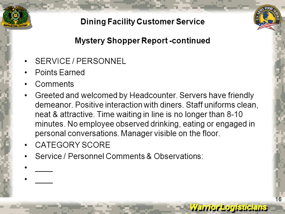 Warrior Logisticians Dining Facility Customer Service Mystery Shopper Report -continued 16 SERVICE / PERSONNEL Points Earned Comments Greeted and welcomed by Headcounter.
