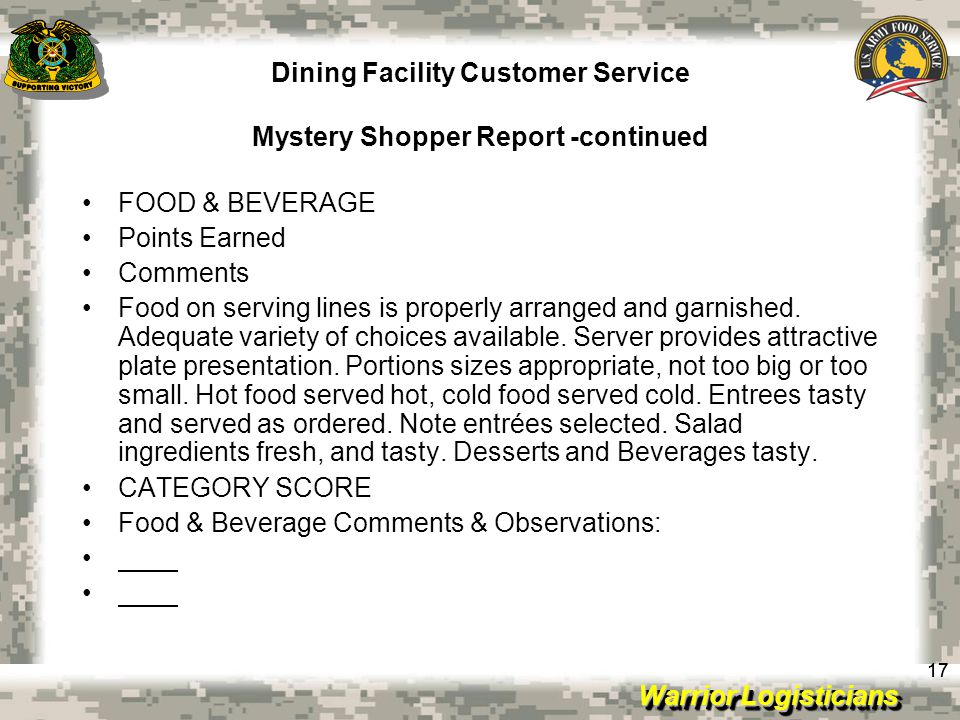 Warrior Logisticians Dining Facility Customer Service Mystery Shopper Report -continued 17 FOOD & BEVERAGE Points Earned Comments Food on serving lines is properly arranged and garnished.
