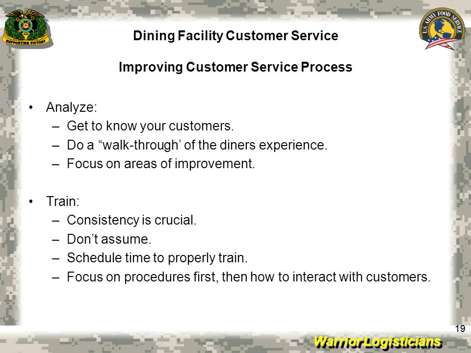 Warrior Logisticians Dining Facility Customer Service Improving Customer Service Process 19 Analyze: –Get to know your customers.