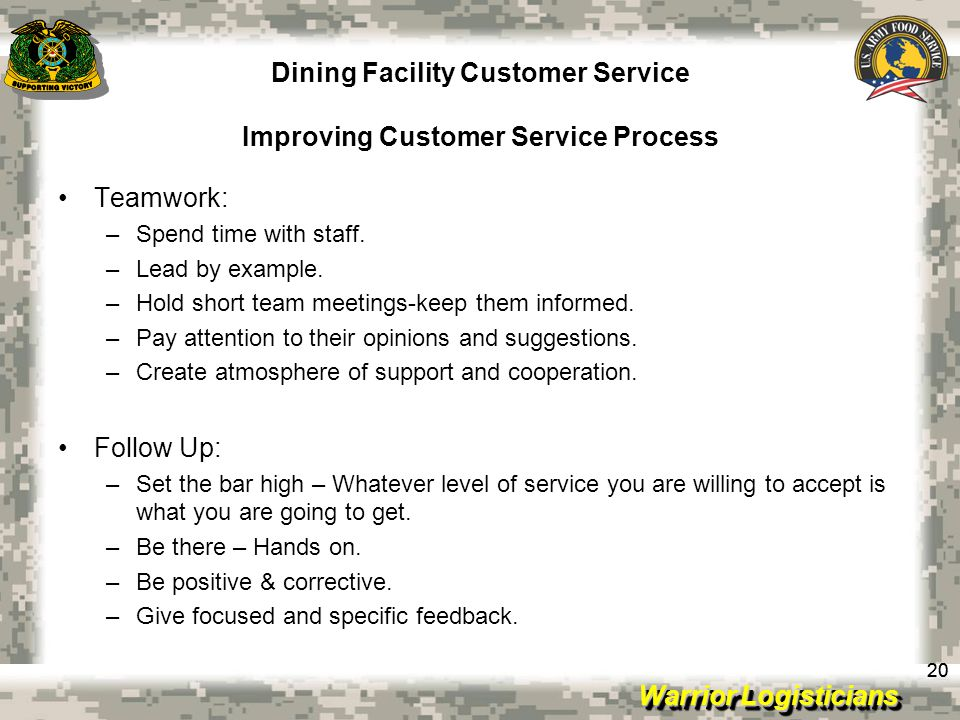 Warrior Logisticians Dining Facility Customer Service Improving Customer Service Process 20 Teamwork: –Spend time with staff.
