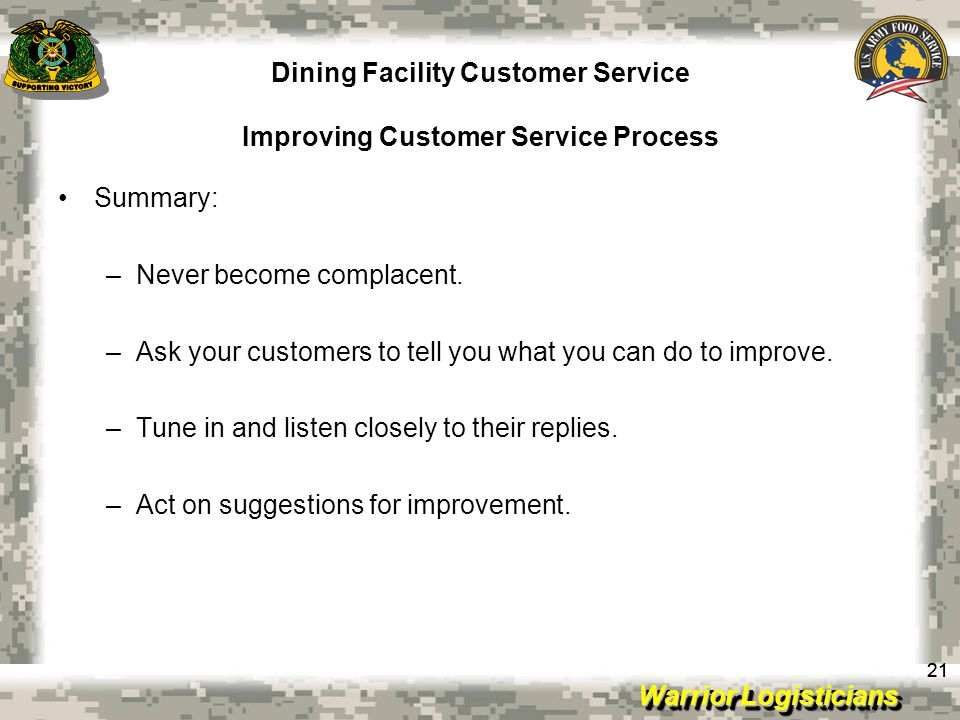 Warrior Logisticians Dining Facility Customer Service Improving Customer Service Process 21 Summary: –Never become complacent.