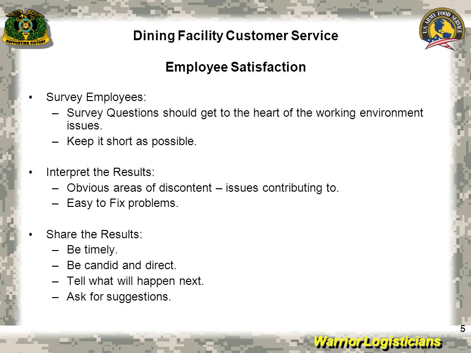 Warrior Logisticians Dining Facility Customer Service Employee Satisfaction 55 Survey Employees: –Survey Questions should get to the heart of the working environment issues.