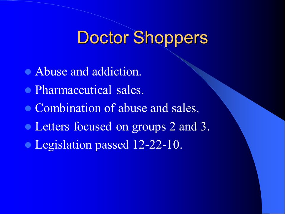 Doctor Shoppers Abuse and addiction. Pharmaceutical sales. Combination of abuse and sales. Letters focused on groups 2 and 3. Legislation passed 12-22