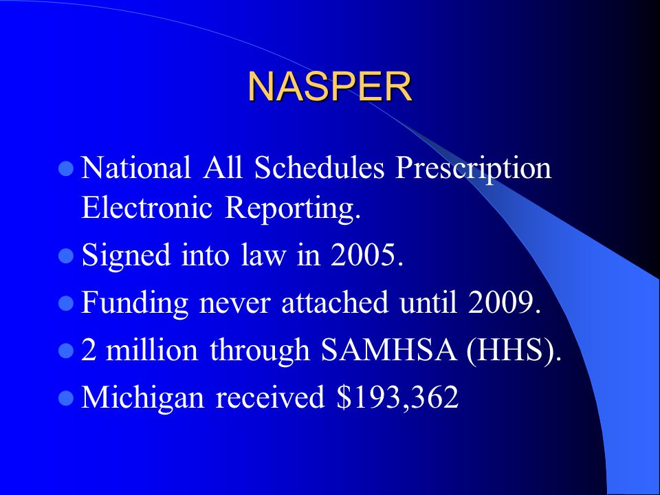 NASPER National All Schedules Prescription Electronic Reporting. Signed into law in 2005. Funding never attached until 2009. 2 million through SAMHSA