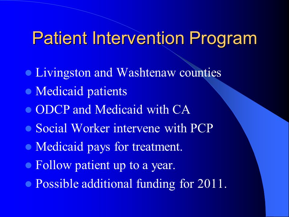 Patient Intervention Program Livingston and Washtenaw counties Medicaid patients ODCP and Medicaid with CA Social Worker intervene with PCP Medicaid p