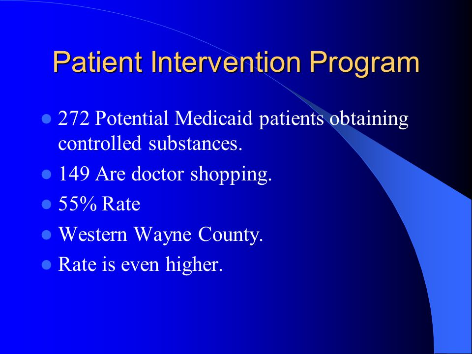 Patient Intervention Program 272 Potential Medicaid patients obtaining controlled substances. 149 Are doctor shopping. 55% Rate Western Wayne County.