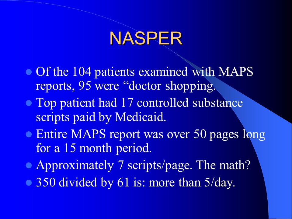 "NASPER Of the 104 patients examined with MAPS reports, 95 were ""doctor shopping. Top patient had 17 controlled substance scripts paid by Medicaid. Ent"