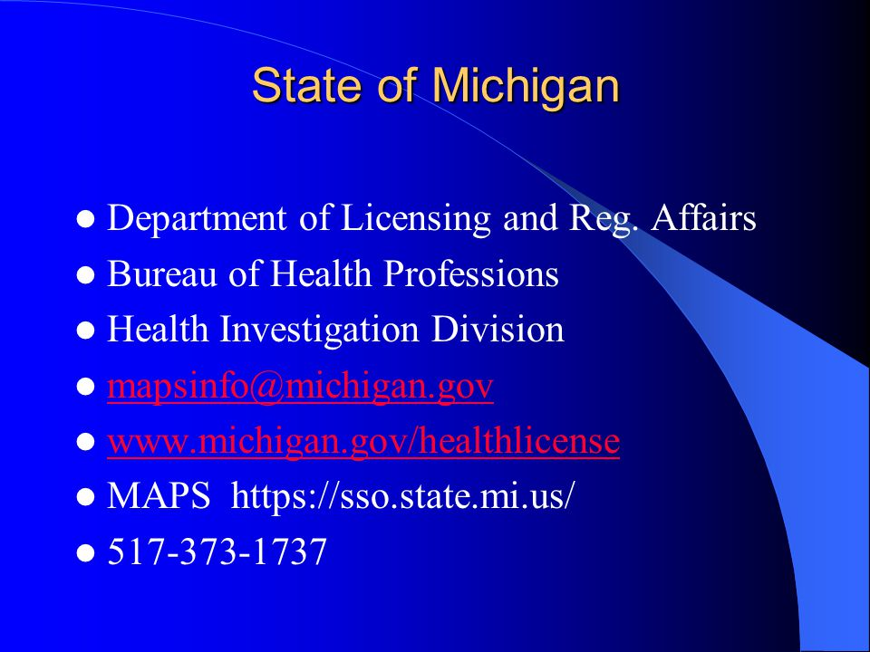 State of Michigan Department of Licensing and Reg. Affairs Bureau of Health Professions Health Investigation Division mapsinfo@michigan.gov www.michig