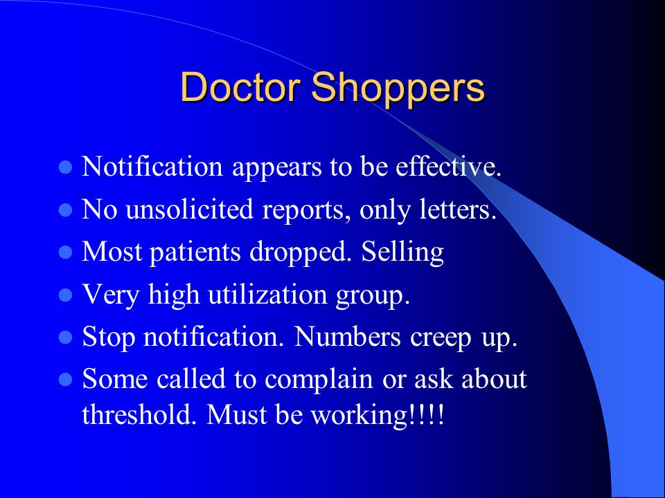Doctor Shoppers Notification appears to be effective. No unsolicited reports, only letters. Most patients dropped. Selling Very high utilization group