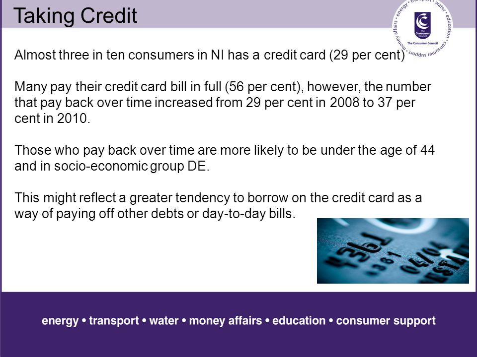 Taking Credit Almost three in ten consumers in NI has a credit card (29 per cent) Many pay their credit card bill in full (56 per cent), however, the number that pay back over time increased from 29 per cent in 2008 to 37 per cent in 2010.