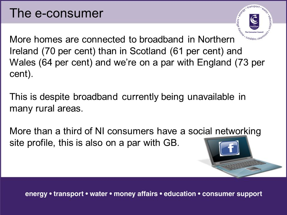 The e-consumer More homes are connected to broadband in Northern Ireland (70 per cent) than in Scotland (61 per cent) and Wales (64 per cent) and we're on a par with England (73 per cent).