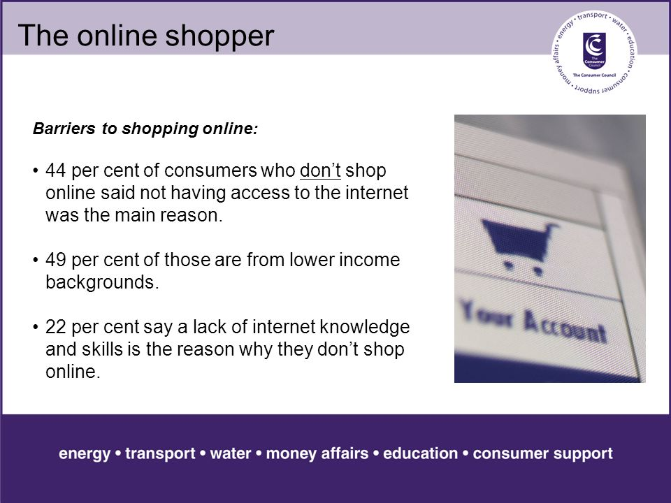 The online shopper Barriers to shopping online: 44 per cent of consumers who don't shop online said not having access to the internet was the main reason.
