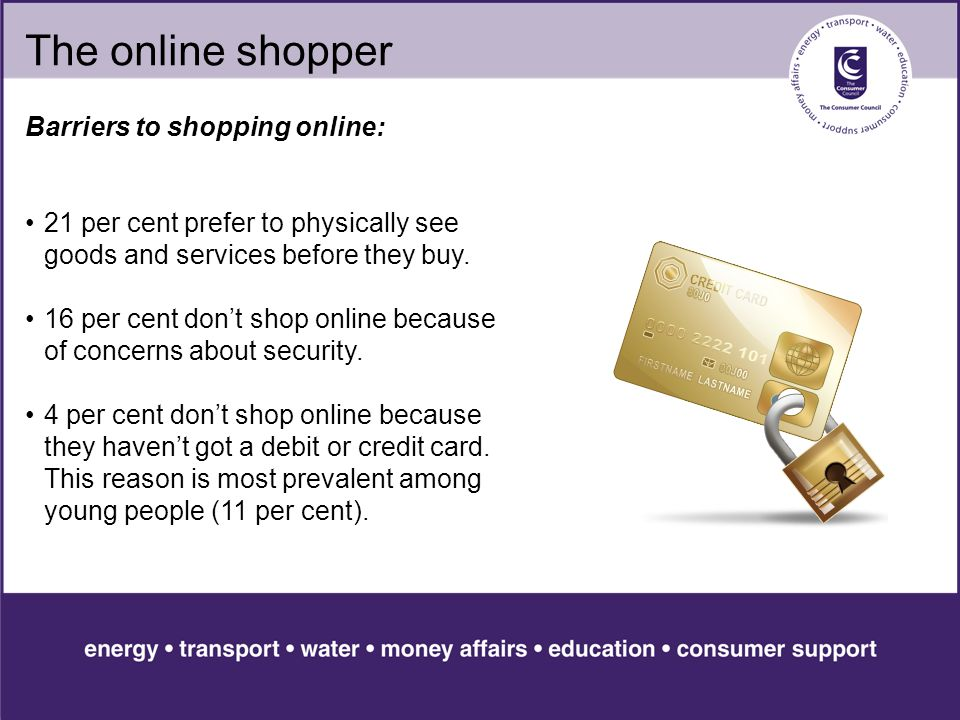The online shopper Barriers to shopping online: 21 per cent prefer to physically see goods and services before they buy.