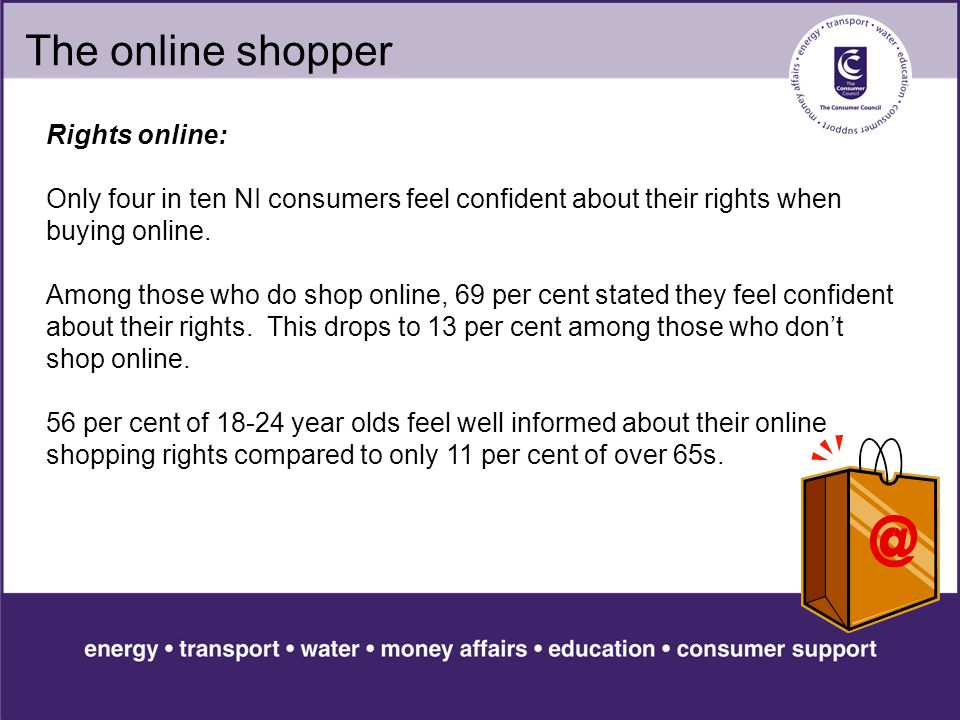 The online shopper Rights online: Only four in ten NI consumers feel confident about their rights when buying online.