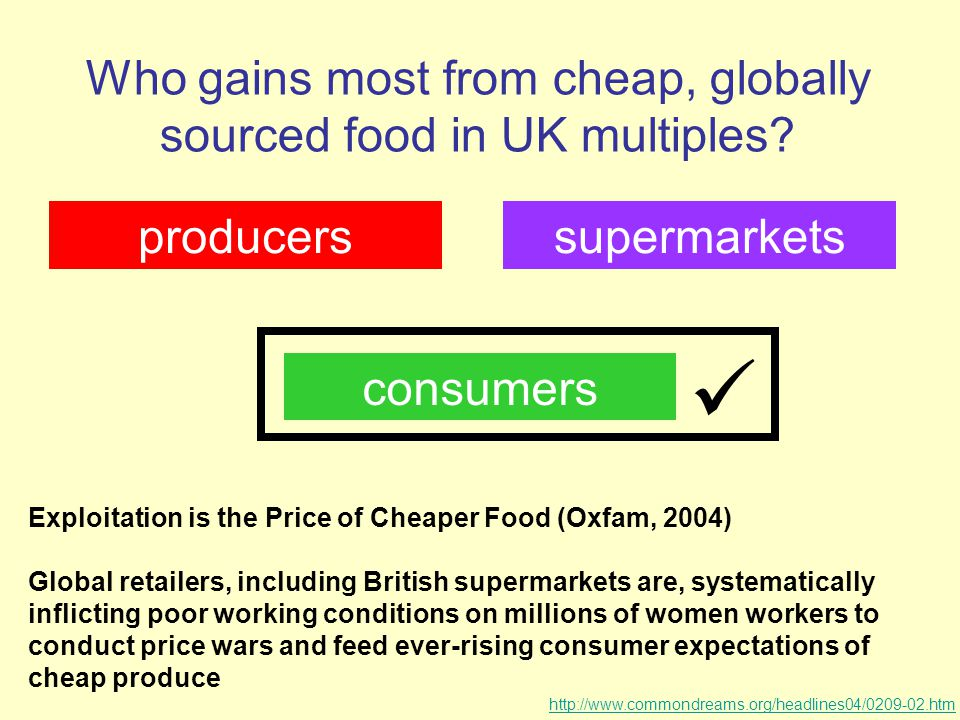 Who gains most from cheap, globally sourced food in UK multiples? producers consumers supermarkets Exploitation is the Price of Cheaper Food (Oxfam, 2
