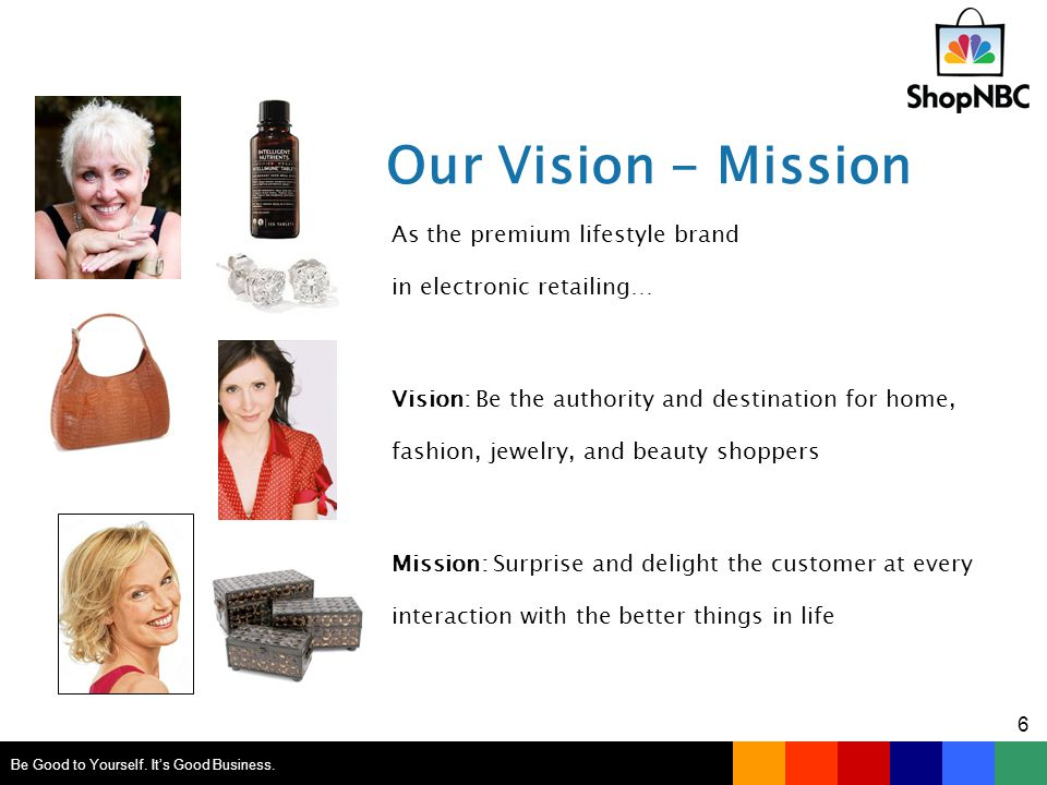 Our Vision - Mission As the premium lifestyle brand in electronic retailing… Vision: Be the authority and destination for home, fashion, jewelry, and beauty shoppers Mission: Surprise and delight the customer at every interaction with the better things in life Be Good to Yourself.