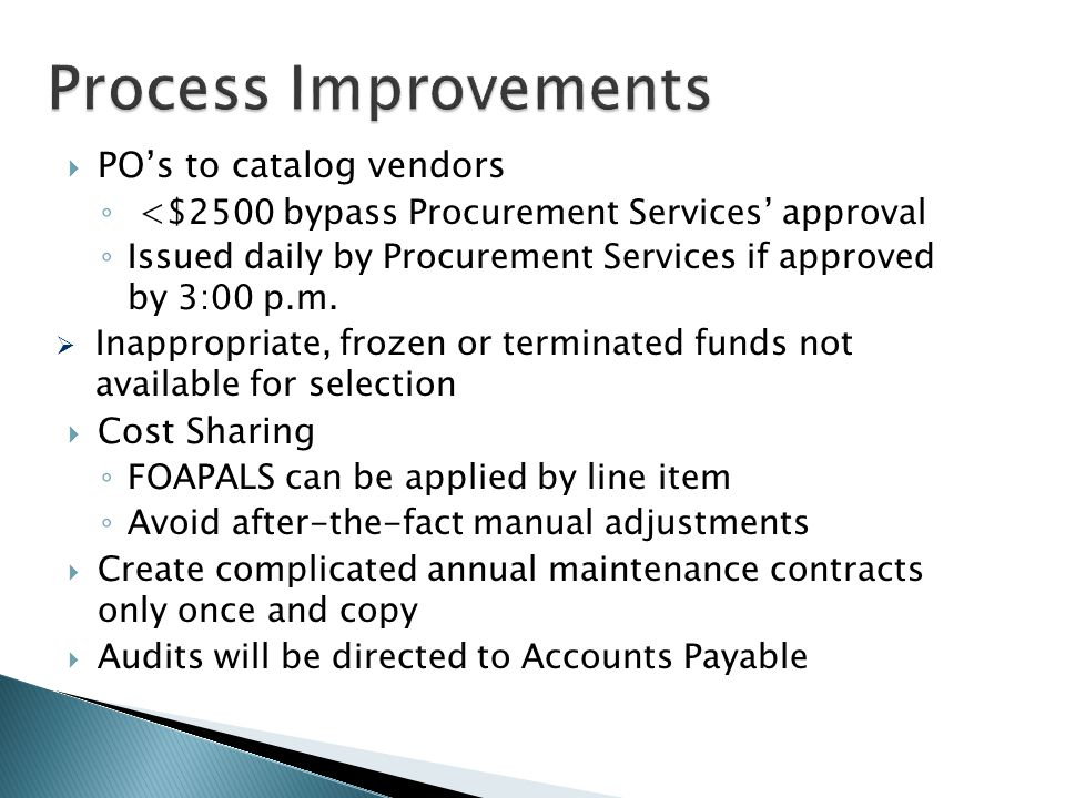 Process Improvements  PO's to catalog vendors ◦ <$2500 bypass Procurement Services' approval ◦ Issued daily by Procurement Services if approved by 3:
