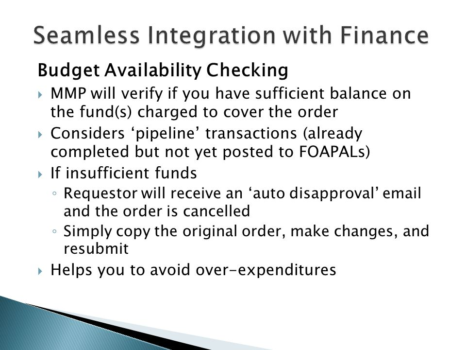 Seamless Integration with Finance Budget Availability Checking  MMP will verify if you have sufficient balance on the fund(s) charged to cover the or