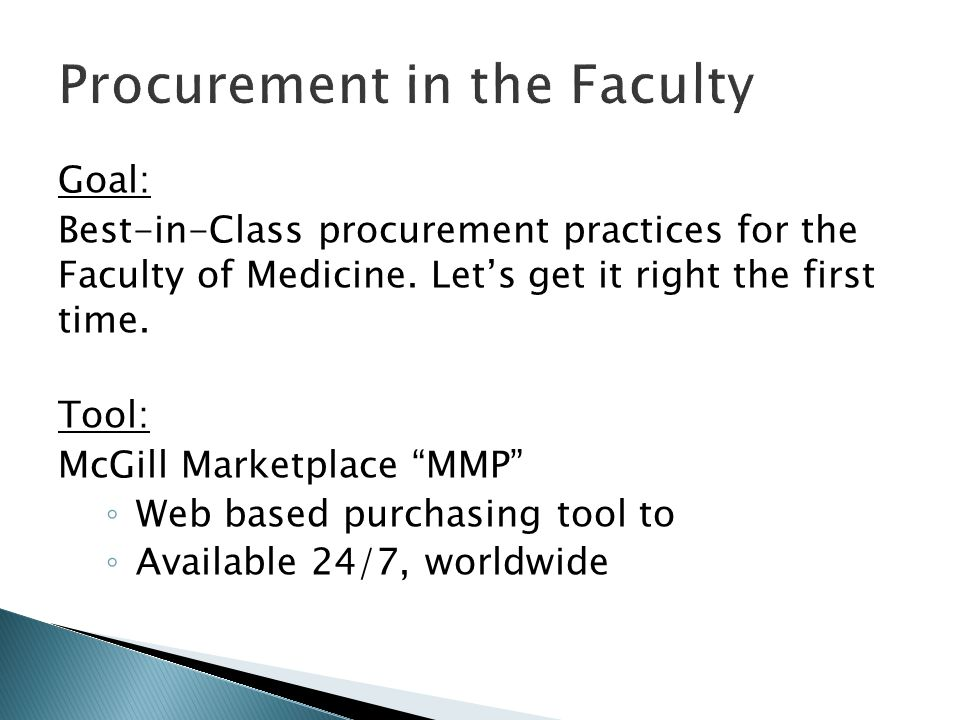 "Goal: Best-in-Class procurement practices for the Faculty of Medicine. Let's get it right the first time. Tool: McGill Marketplace ""MMP"" ◦ Web based p"