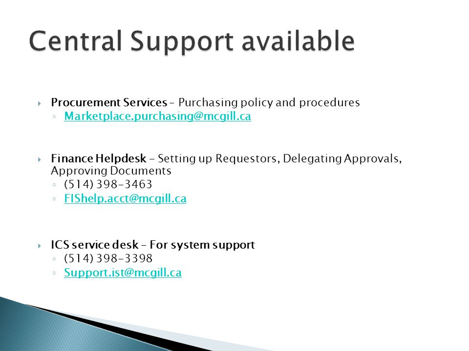  Procurement Services – Purchasing policy and procedures ◦ Marketplace.purchasing@mcgill.ca Marketplace.purchasing@mcgill.ca  Finance Helpdesk – Set