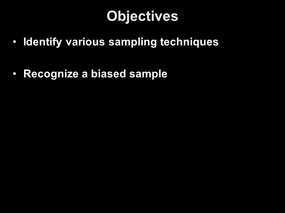 Objectives Identify various sampling techniques Recognize a biased sample