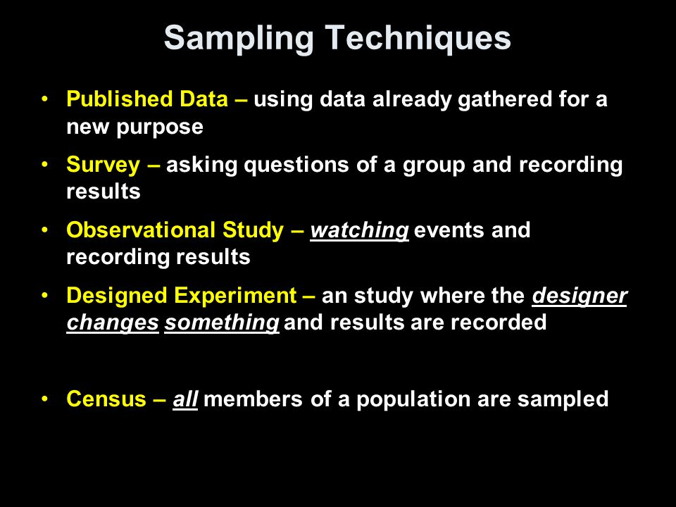 Sampling Techniques Published Data – using data already gathered for a new purpose Survey – asking questions of a group and recording results Observat