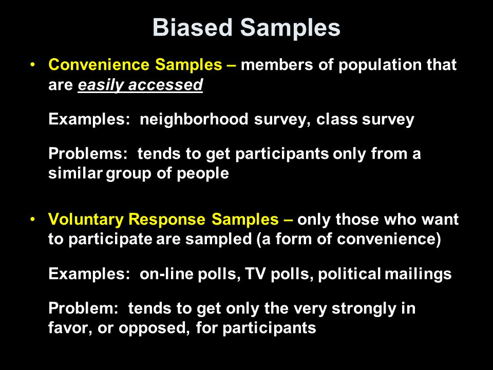Biased Samples Convenience Samples – members of population that are easily accessed Examples: neighborhood survey, class survey Problems: tends to get