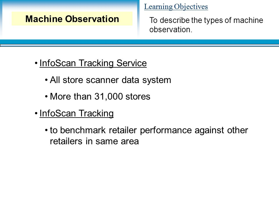 Learning Objectives InfoScan Tracking Service All store scanner data system More than 31,000 stores InfoScan Tracking to benchmark retailer performance against other retailers in same area To describe the types of machine observation.