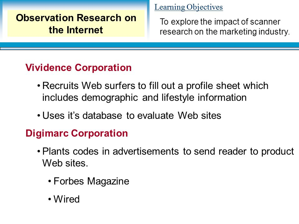 Learning Objectives Vividence Corporation Recruits Web surfers to fill out a profile sheet which includes demographic and lifestyle information Uses it's database to evaluate Web sites Digimarc Corporation Plants codes in advertisements to send reader to product Web sites.