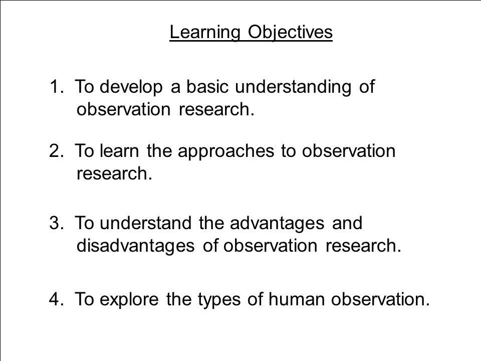 Learning Objectives 1. To develop a basic understanding of observation research.