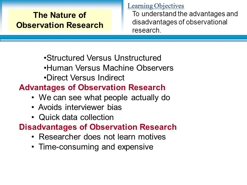 Learning Objectives Structured Versus Unstructured Human Versus Machine Observers Direct Versus Indirect Advantages of Observation Research We can see what people actually do Avoids interviewer bias Quick data collection Disadvantages of Observation Research Researcher does not learn motives Time-consuming and expensive To understand the advantages and disadvantages of observational research.