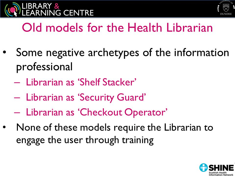 Old models for the Health Librarian Some negative archetypes of the information professional – Librarian as 'Shelf Stacker' – Librarian as 'Security Guard' – Librarian as 'Checkout Operator' None of these models require the Librarian to engage the user through training