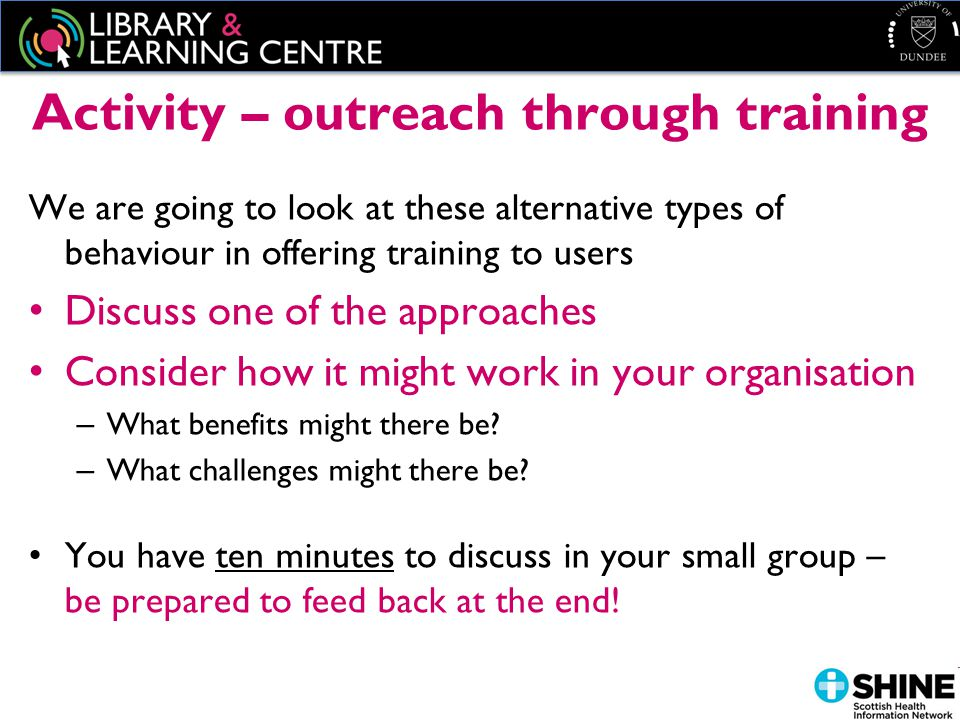 Activity – outreach through training We are going to look at these alternative types of behaviour in offering training to users Discuss one of the approaches Consider how it might work in your organisation – What benefits might there be.