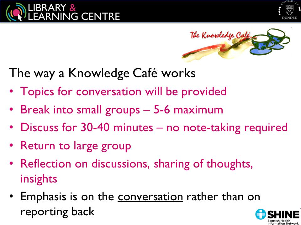 The way a Knowledge Café works Topics for conversation will be provided Break into small groups – 5-6 maximum Discuss for 30-40 minutes – no note-taking required Return to large group Reflection on discussions, sharing of thoughts, insights Emphasis is on the conversation rather than on reporting back