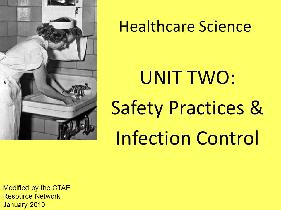 Healthcare Science UNIT TWO: Safety Practices & Infection Control Modified by the CTAE Resource Network January 2010