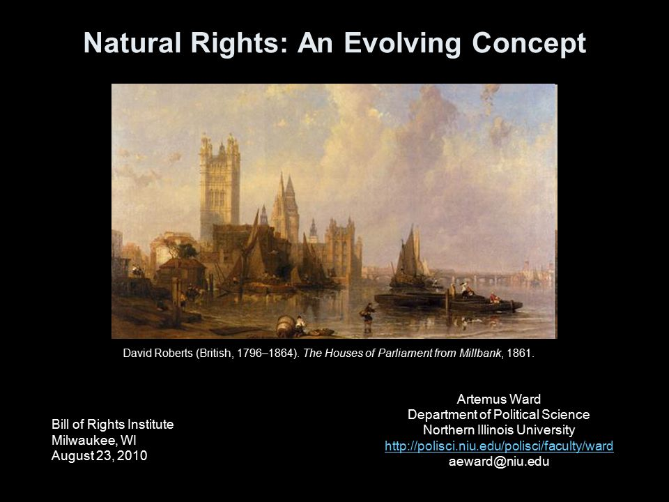 Natural Rights: An Evolving Concept Bill of Rights Institute Milwaukee, WI August 23, 2010 Artemus Ward Department of Political Science Northern Illinois University http://polisci.niu.edu/polisci/faculty/ward aeward@niu.edu David Roberts (British, 1796–1864).