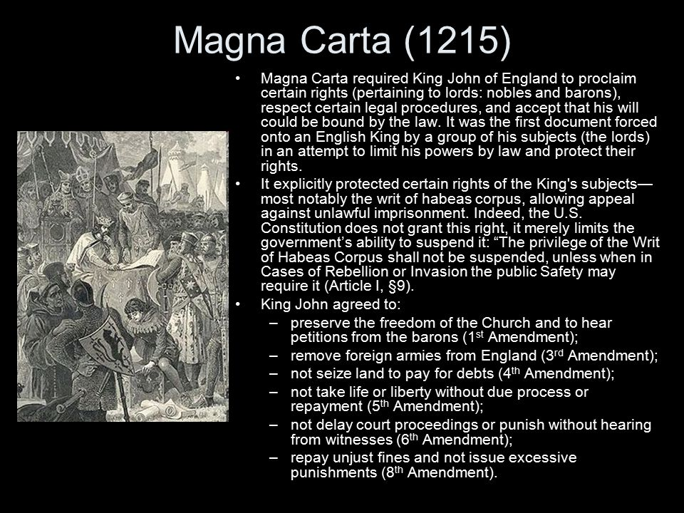 Magna Carta (1215) Magna Carta required King John of England to proclaim certain rights (pertaining to lords: nobles and barons), respect certain legal procedures, and accept that his will could be bound by the law.