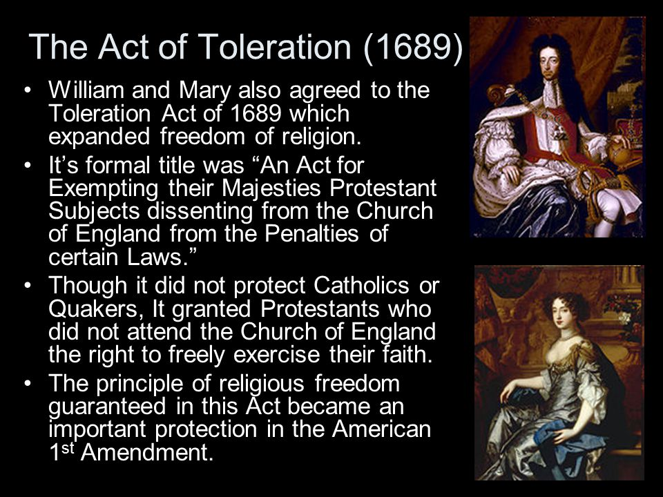 The Act of Toleration (1689) William and Mary also agreed to the Toleration Act of 1689 which expanded freedom of religion.
