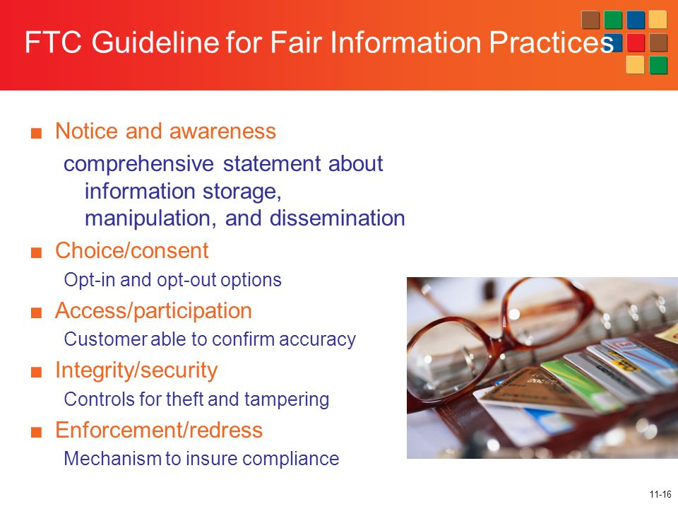 11-16 FTC Guideline for Fair Information Practices ■Notice and awareness comprehensive statement about information storage, manipulation, and dissemination ■Choice/consent Opt-in and opt-out options ■Access/participation Customer able to confirm accuracy ■Integrity/security Controls for theft and tampering ■Enforcement/redress Mechanism to insure compliance
