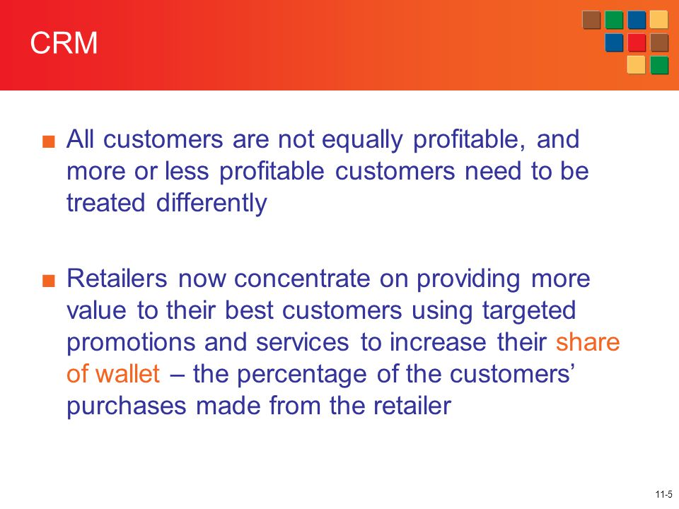 11-5 CRM ■All customers are not equally profitable, and more or less profitable customers need to be treated differently ■Retailers now concentrate on providing more value to their best customers using targeted promotions and services to increase their share of wallet – the percentage of the customers' purchases made from the retailer
