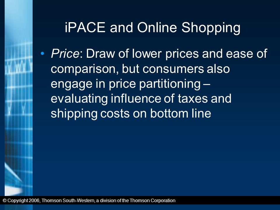 © Copyright 2006, Thomson South-Western, a division of the Thomson Corporation iPACE and Online Shopping Price: Draw of lower prices and ease of comparison, but consumers also engage in price partitioning – evaluating influence of taxes and shipping costs on bottom line